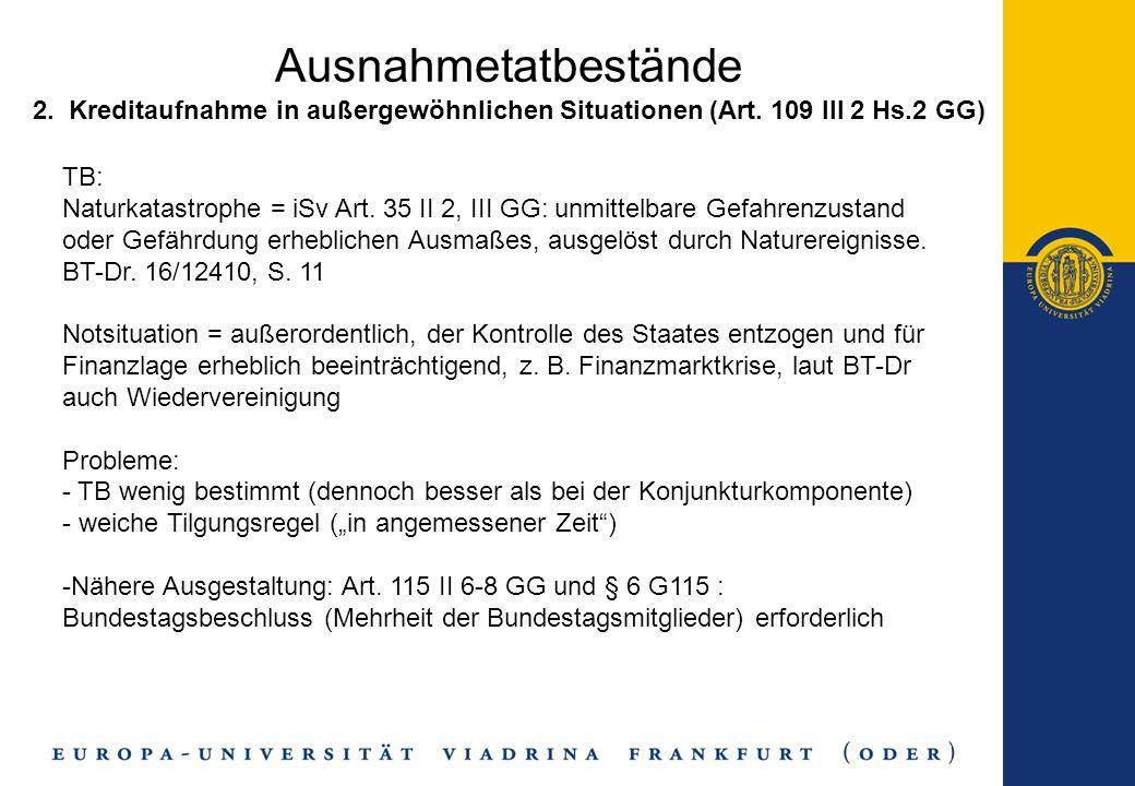 Ausnahmetatbestände 2. Kreditaufnahme in außergewöhnlichen Situationen (Art. 109 III 2 Hs.2 GG) TB: Naturkatastrophe = iSv Art. 35 II 2, III GG: unmit