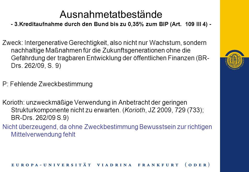 Ausnahmetatbestände - 3.Kreditaufnahme durch den Bund bis zu 0,35% zum BIP (Art. 109 III 4) - Zweck: Intergenerative Gerechtigkeit, also nicht nur Wac