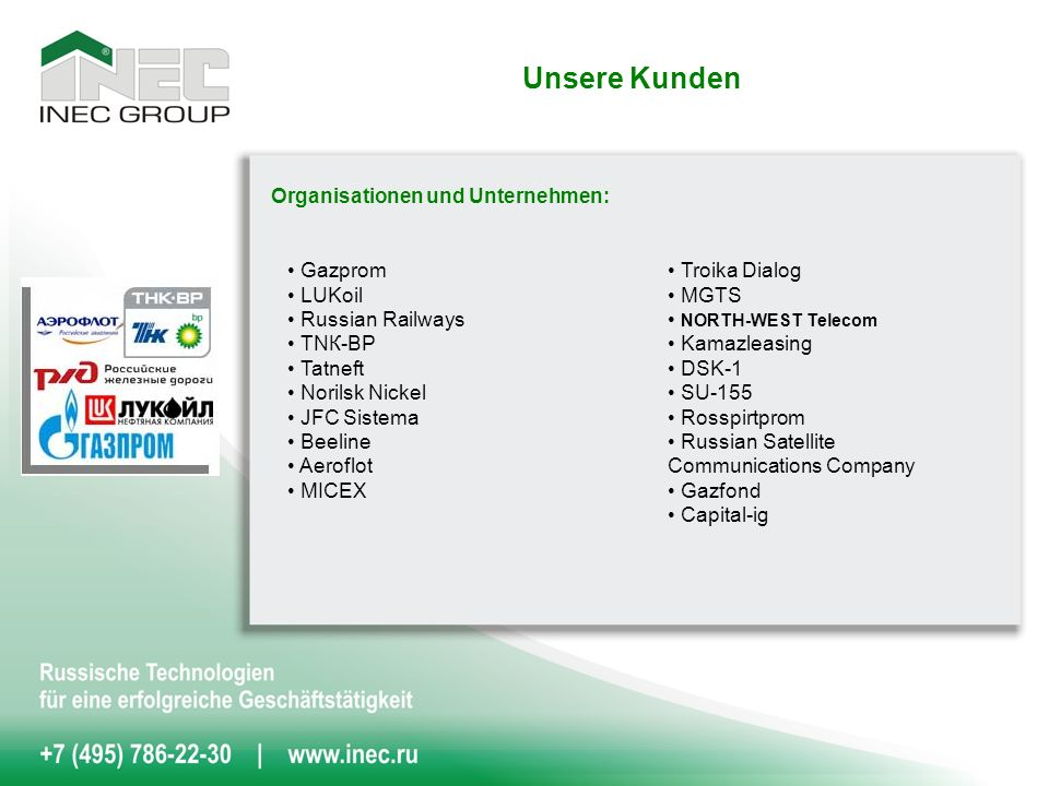 Organisationen und Unternehmen: Unsere Kunden Gazprom LUKoil Russian Railways ТNК-BP Tatneft Norilsk Nickel JFC Sistema Beeline Aeroflot MICEX Troika Dialog MGTS NORTH-WEST Telecom Kamazleasing DSK-1 SU-155 Rosspirtprom Russian Satellite Communications Company Gazfond Capital-ig