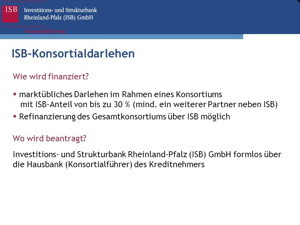 Wie wird finanziert? marktübliches Darlehen im Rahmen eines Konsortiums mit ISB-Anteil von bis zu 30 % (mind. ein weiterer Partner neben ISB) Refinanz