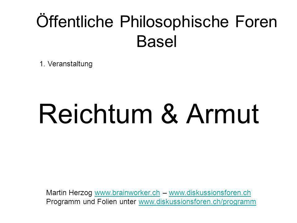 Öffentliche Philosophische Foren Basel Reichtum & Armut 1. Veranstaltung Martin Herzog www.brainworker.ch – www.diskussionsforen.chwww.brainworker.chw