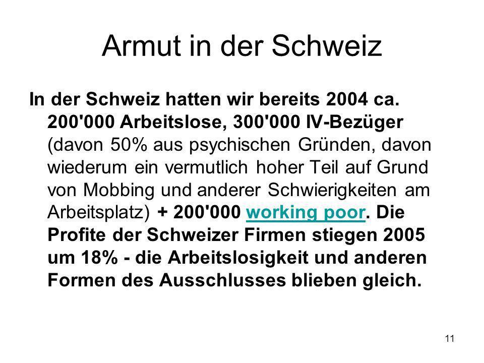 11 Armut in der Schweiz In der Schweiz hatten wir bereits 2004 ca. 200'000 Arbeitslose, 300'000 IV-Bezüger (davon 50% aus psychischen Gründen, davon w