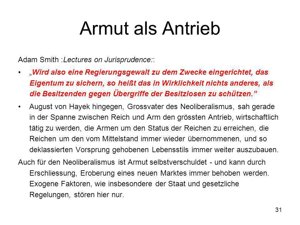 31 Armut als Antrieb Adam Smith :Lectures on Jurisprudence:: Wird also eine Regierungsgewalt zu dem Zwecke eingerichtet, das Eigentum zu sichern, so h