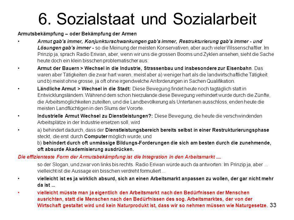 33 6. Sozialstaat und Sozialarbeit Armutsbekämpfung – oder Bekämpfung der Armen Armut gab's immer, Konjunkturschwankungen gab's immer, Restrukturierun