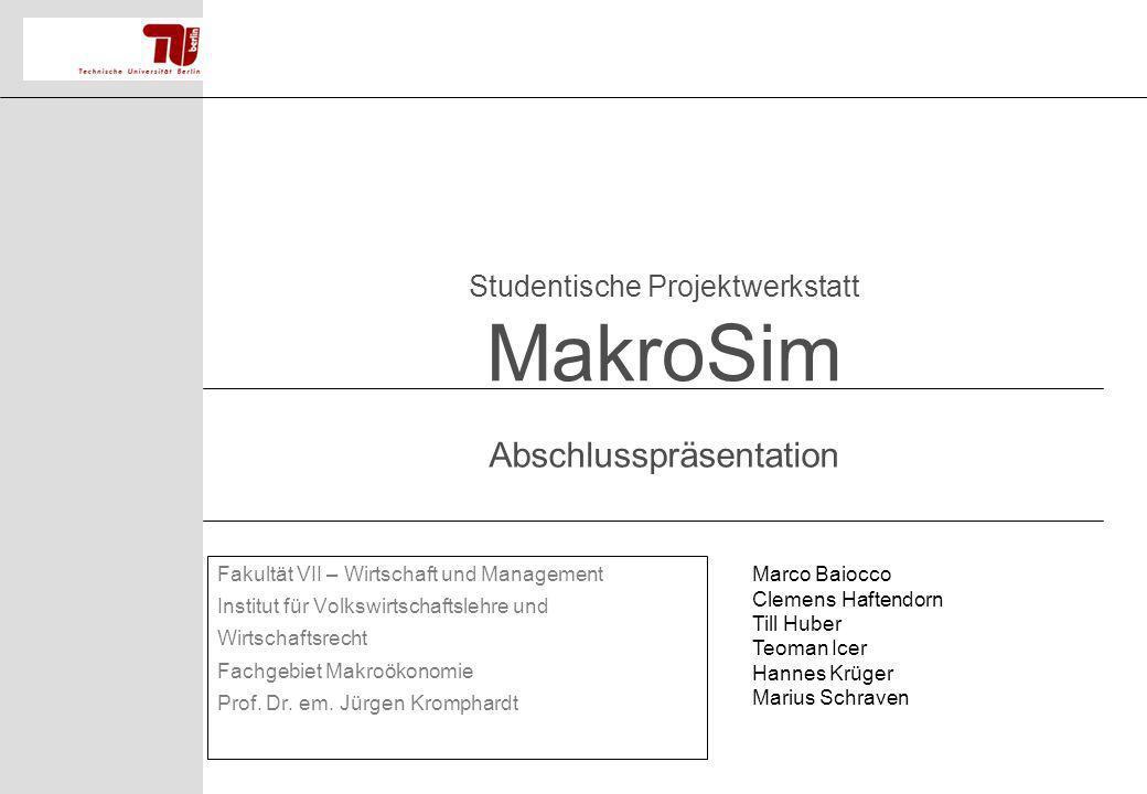 Studentische Projektwerkstatt MakroSim Fakultät VII – Wirtschaft und Management Institut für Volkswirtschaftslehre und Wirtschaftsrecht Fachgebiet Mak