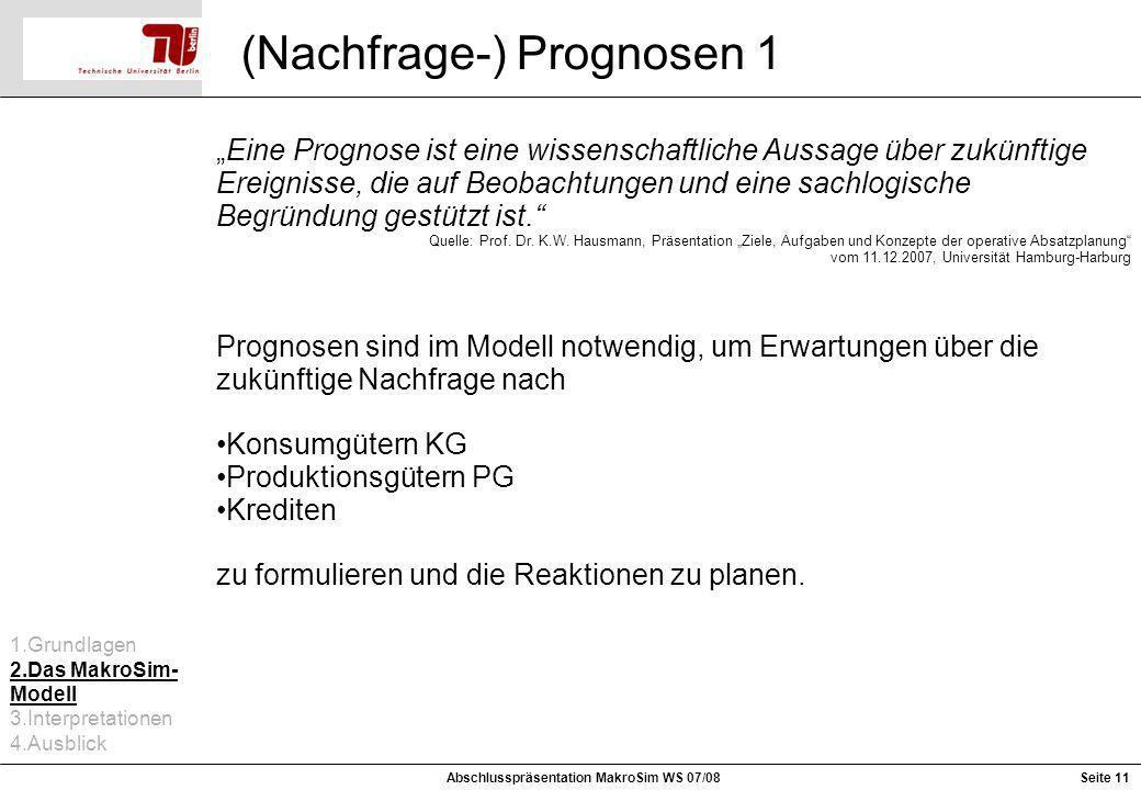Seite 11 (Nachfrage-) Prognosen 1 Abschlusspräsentation MakroSim WS 07/08 Eine Prognose ist eine wissenschaftliche Aussage über zukünftige Ereignisse,