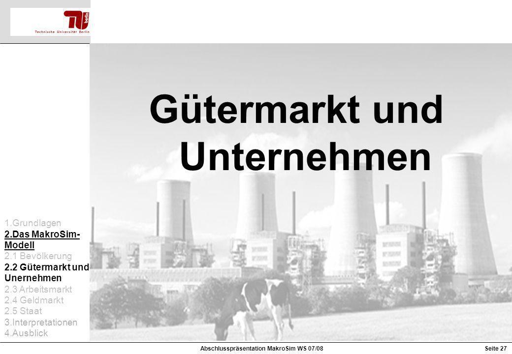 Gütermarkt und Unternehmen 1.Grundlagen 2.Das MakroSim- Modell 2.1 Bevölkerung 2.2 Gütermarkt und Unernehmen 2.3 Arbeitsmarkt 2.4 Geldmarkt 2.5 Staat