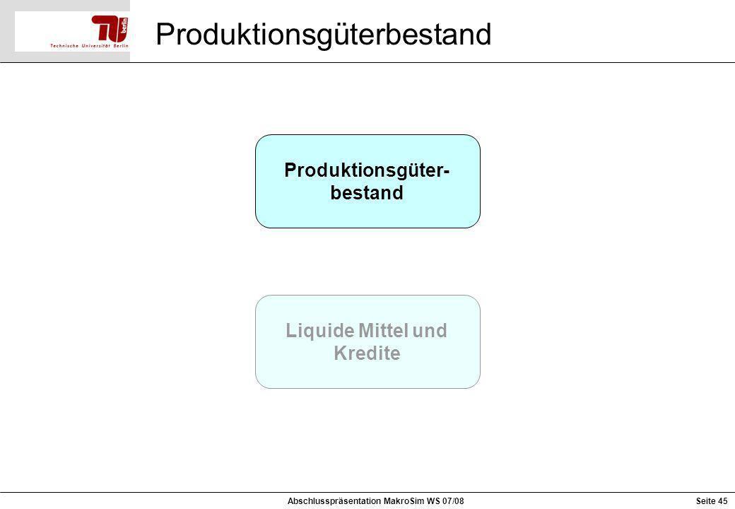 Produktionsgüter- bestand Liquide Mittel und Kredite Produktionsgüterbestand Seite 45Abschlusspräsentation MakroSim WS 07/08