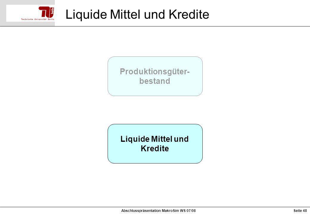Produktionsgüter- bestand Liquide Mittel und Kredite Liquide Mittel und Kredite Seite 48Abschlusspräsentation MakroSim WS 07/08