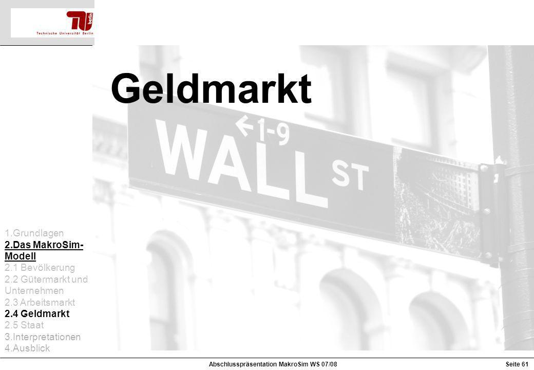 Geldmarkt 1.Grundlagen 2.Das MakroSim- Modell 2.1 Bevölkerung 2.2 Gütermarkt und Unternehmen 2.3 Arbeitsmarkt 2.4 Geldmarkt 2.5 Staat 3.Interpretation