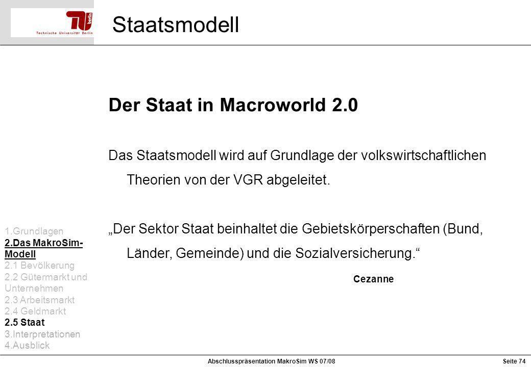 Seite 74Abschlusspräsentation MakroSim WS 07/08 Staatsmodell 1.Grundlagen 2.Das MakroSim- Modell 2.1 Bevölkerung 2.2 Gütermarkt und Unternehmen 2.3 Ar