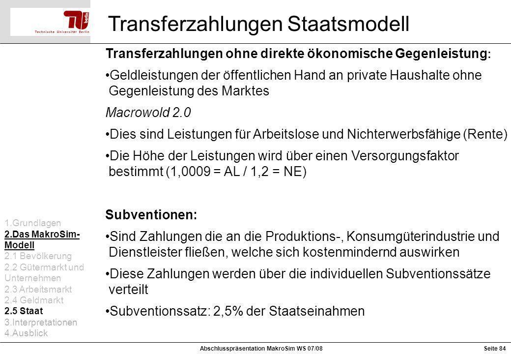 Seite 84Abschlusspräsentation MakroSim WS 07/08 Transferzahlungen Staatsmodell Transferzahlungen ohne direkte ökonomische Gegenleistung : Geldleistung