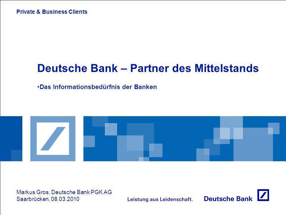 Private & Business Clients Deutsche Bank – Partner des Mittelstands Das Informationsbedürfnis der Banken Markus Gros, Deutsche Bank PGK AG Saarbrücken, 08.03.2010