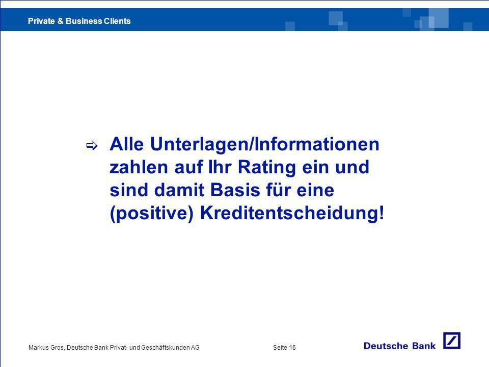 Private & Business Clients Markus Gros, Deutsche Bank Privat- und Geschäftskunden AGSeite 16 Alle Unterlagen/Informationen zahlen auf Ihr Rating ein und sind damit Basis für eine (positive) Kreditentscheidung!