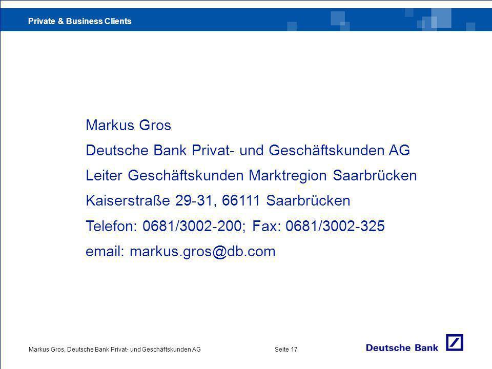 Private & Business Clients Markus Gros, Deutsche Bank Privat- und Geschäftskunden AGSeite 17 Markus Gros Deutsche Bank Privat- und Geschäftskunden AG Leiter Geschäftskunden Marktregion Saarbrücken Kaiserstraße 29-31, 66111 Saarbrücken Telefon: 0681/3002-200; Fax: 0681/3002-325 email: markus.gros@db.com