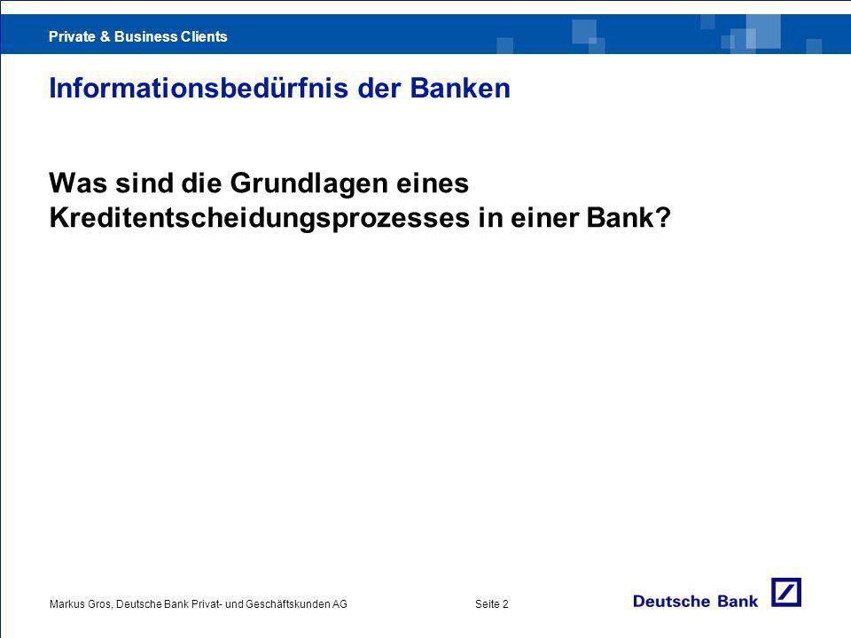 Private & Business Clients Markus Gros, Deutsche Bank Privat- und Geschäftskunden AGSeite 2 Informationsbedürfnis der Banken Was sind die Grundlagen eines Kreditentscheidungsprozesses in einer Bank?