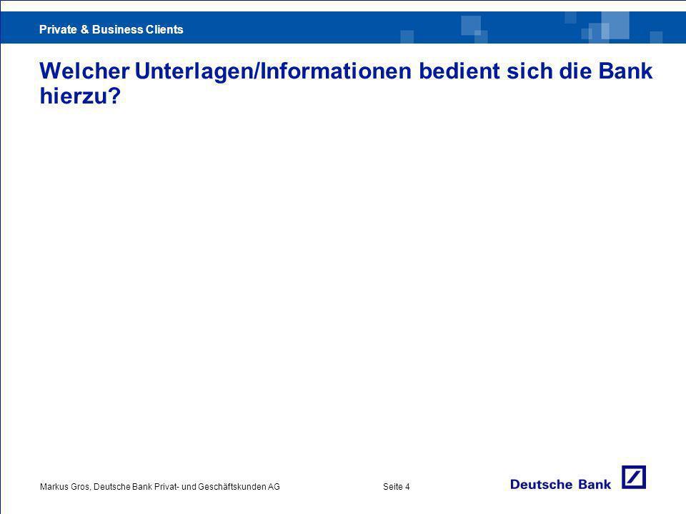 Private & Business Clients Markus Gros, Deutsche Bank Privat- und Geschäftskunden AGSeite 4 Welcher Unterlagen/Informationen bedient sich die Bank hierzu?