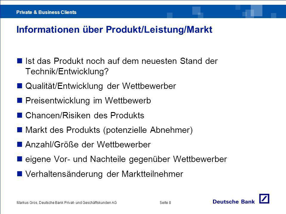 Private & Business Clients Markus Gros, Deutsche Bank Privat- und Geschäftskunden AGSeite 8 Informationen über Produkt/Leistung/Markt Ist das Produkt noch auf dem neuesten Stand der Technik/Entwicklung.
