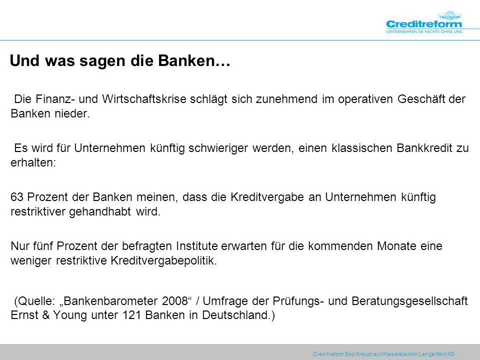 Creditreform Bad Kreuznach/Kaiserslautern Langenfeld KG Und was sagen die Banken… Die Finanz- und Wirtschaftskrise schlägt sich zunehmend im operativen Geschäft der Banken nieder.