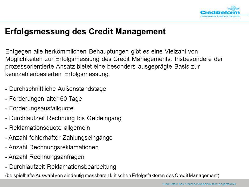 Creditreform Bad Kreuznach/Kaiserslautern Langenfeld KG Erfolgsmessung des Credit Management Entgegen alle herkömmlichen Behauptungen gibt es eine Vielzahl von Möglichkeiten zur Erfolgsmessung des Credit Managements.