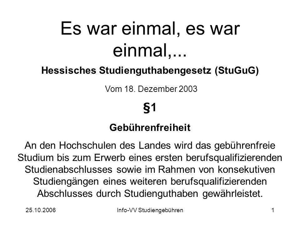 25.10.2006Info-VV Studiengebühren1 Es war einmal, es war einmal,... Hessisches Studienguthabengesetz (StuGuG) Vom 18. Dezember 2003 §1 Gebührenfreihei