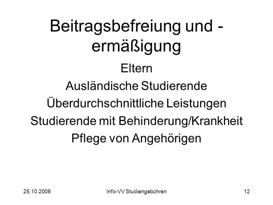 25.10.2006Info-VV Studiengebühren12 Beitragsbefreiung und - ermäßigung Eltern Ausländische Studierende Überdurchschnittliche Leistungen Studierende mit Behinderung/Krankheit Pflege von Angehörigen