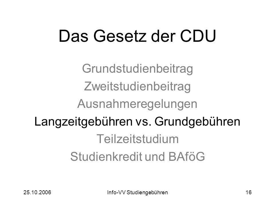 25.10.2006Info-VV Studiengebühren16 Das Gesetz der CDU Grundstudienbeitrag Zweitstudienbeitrag Ausnahmeregelungen Langzeitgebühren vs. Grundgebühren T
