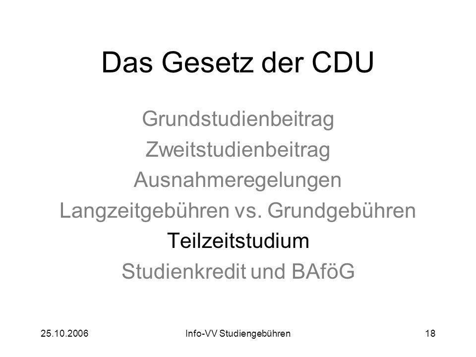 25.10.2006Info-VV Studiengebühren18 Das Gesetz der CDU Grundstudienbeitrag Zweitstudienbeitrag Ausnahmeregelungen Langzeitgebühren vs. Grundgebühren T