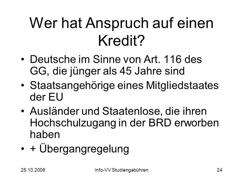 25.10.2006Info-VV Studiengebühren24 Wer hat Anspruch auf einen Kredit? Deutsche im Sinne von Art. 116 des GG, die jünger als 45 Jahre sind Staatsangeh
