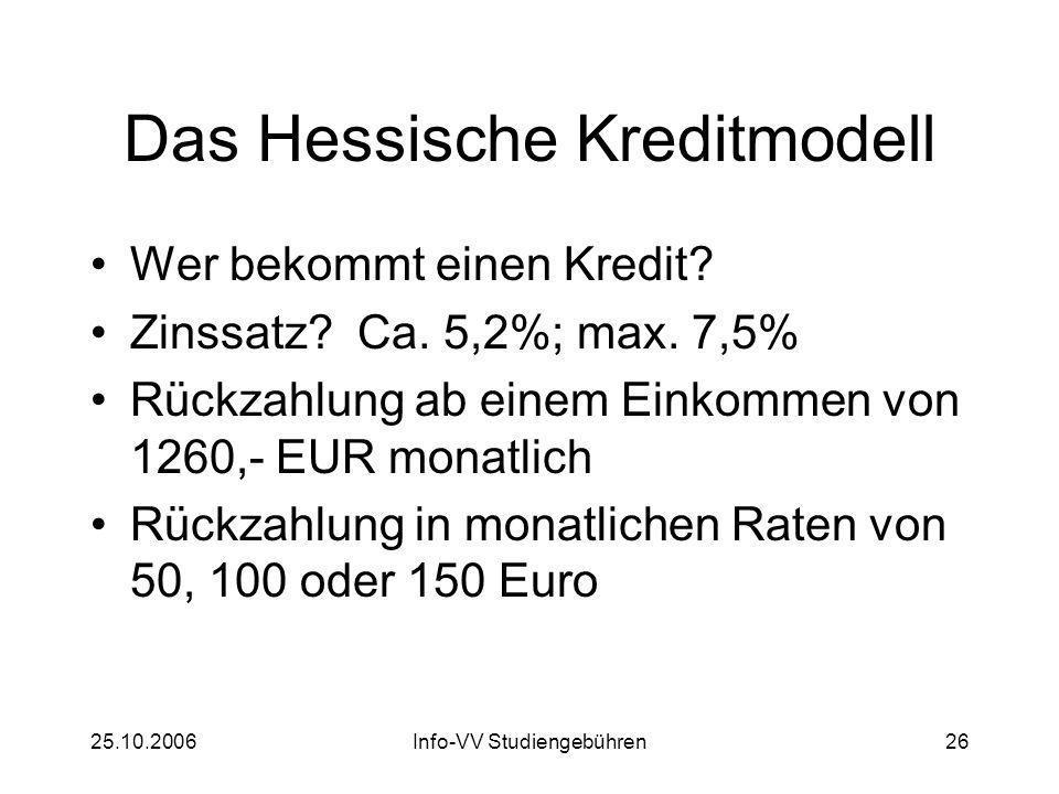 25.10.2006Info-VV Studiengebühren26 Das Hessische Kreditmodell Wer bekommt einen Kredit? Zinssatz? Ca. 5,2%; max. 7,5% Rückzahlung ab einem Einkommen
