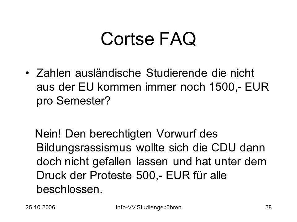 25.10.2006Info-VV Studiengebühren28 Cortse FAQ Zahlen ausländische Studierende die nicht aus der EU kommen immer noch 1500,- EUR pro Semester? Nein! D