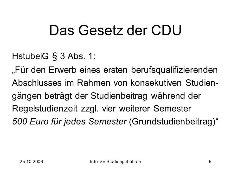 25.10.2006Info-VV Studiengebühren6 Das Gesetz der CDU Grundstudienbeitrag Zweitstudienbeitrag Ausnahmeregelungen Langzeitgebühren vs.