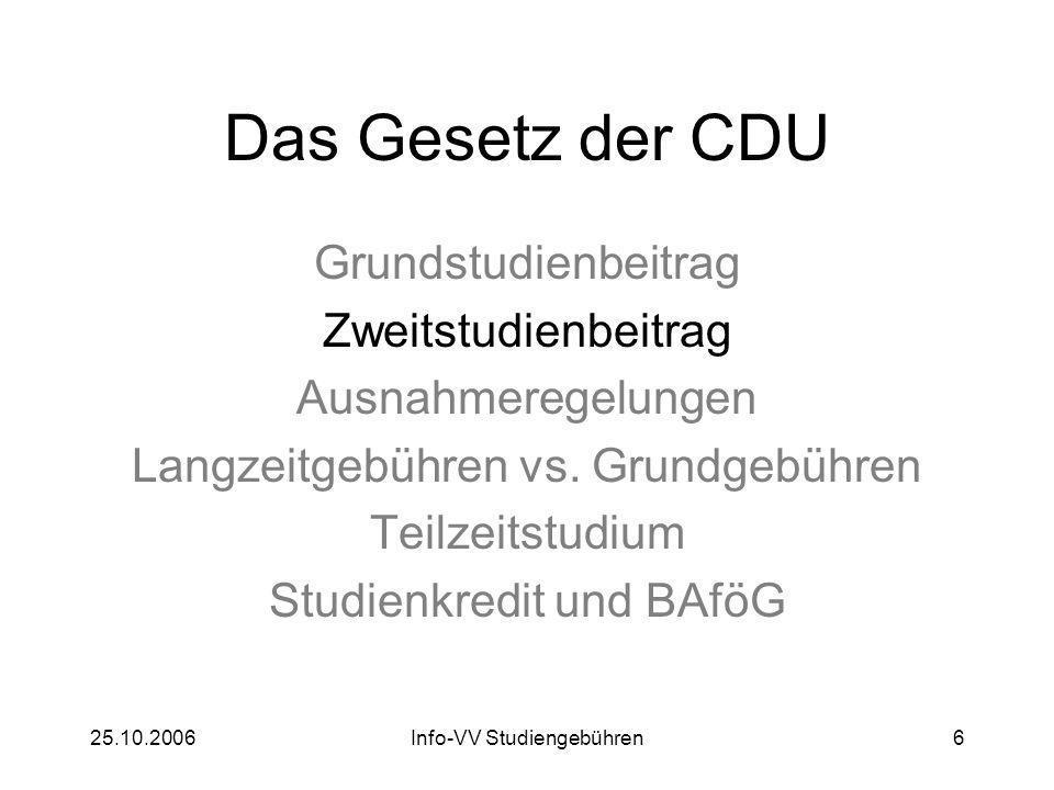 25.10.2006Info-VV Studiengebühren6 Das Gesetz der CDU Grundstudienbeitrag Zweitstudienbeitrag Ausnahmeregelungen Langzeitgebühren vs. Grundgebühren Te