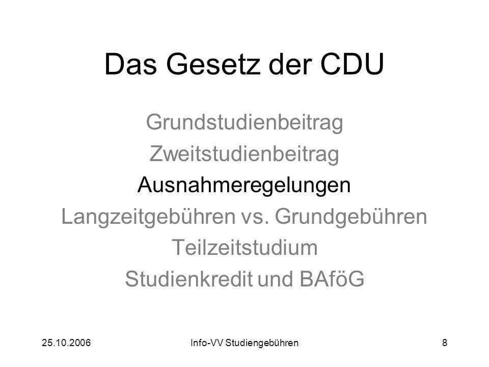 25.10.2006Info-VV Studiengebühren8 Das Gesetz der CDU Grundstudienbeitrag Zweitstudienbeitrag Ausnahmeregelungen Langzeitgebühren vs. Grundgebühren Te