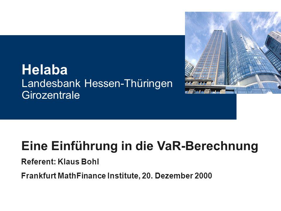 Helaba Landesbank Hessen-Thüringen Girozentrale Eine Einführung in die VaR-Berechnung Referent: Klaus Bohl Frankfurt MathFinance Institute, 20. Dezemb