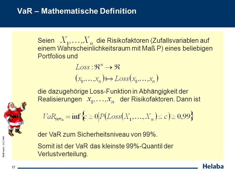 MathFinance 20.12.2000 17 VaR – Mathematische Definition Seien die Risikofaktoren (Zufallsvariablen auf einem Wahrscheinlichkeitsraum mit Maß P) eines