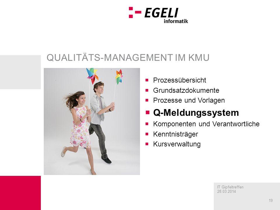 IT Gipfeltreffen 28.03.2014 19 QUALITÄTS-MANAGEMENT IM KMU Prozessübersicht Grundsatzdokumente Prozesse und Vorlagen Q-Meldungssystem Komponenten und