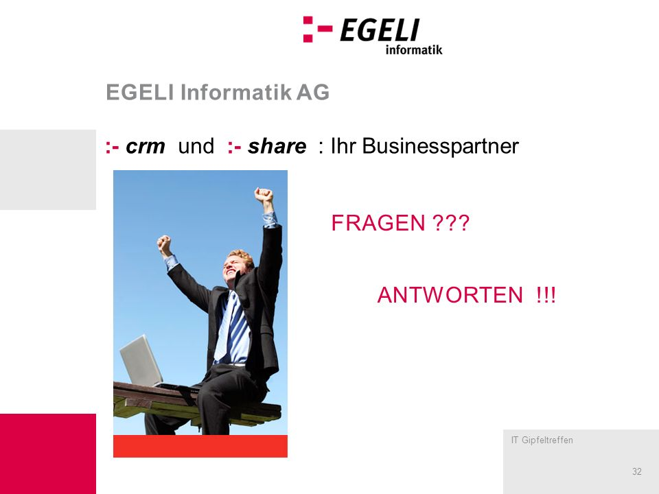 IT Gipfeltreffen 32 EGELI Informatik AG :- crm und :- share : Ihr Businesspartner FRAGEN ??.