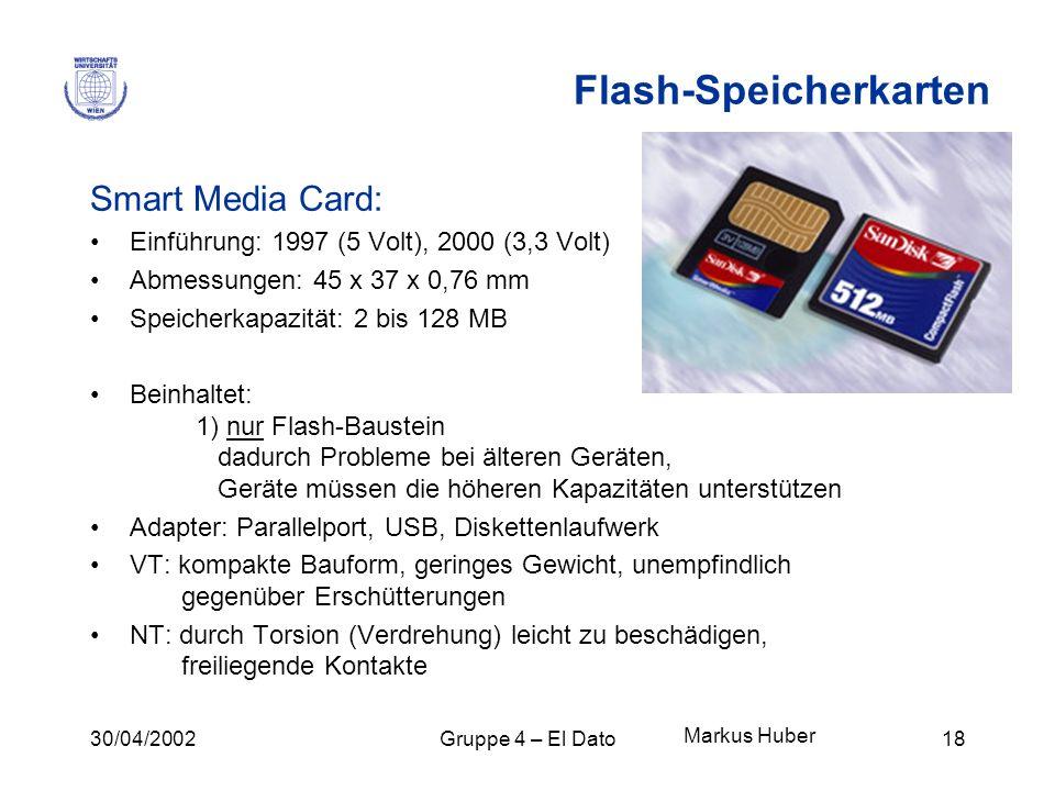 30/04/2002Gruppe 4 – El Dato18 Flash-Speicherkarten Smart Media Card: Einführung: 1997 (5 Volt), 2000 (3,3 Volt) Abmessungen: 45 x 37 x 0,76 mm Speich