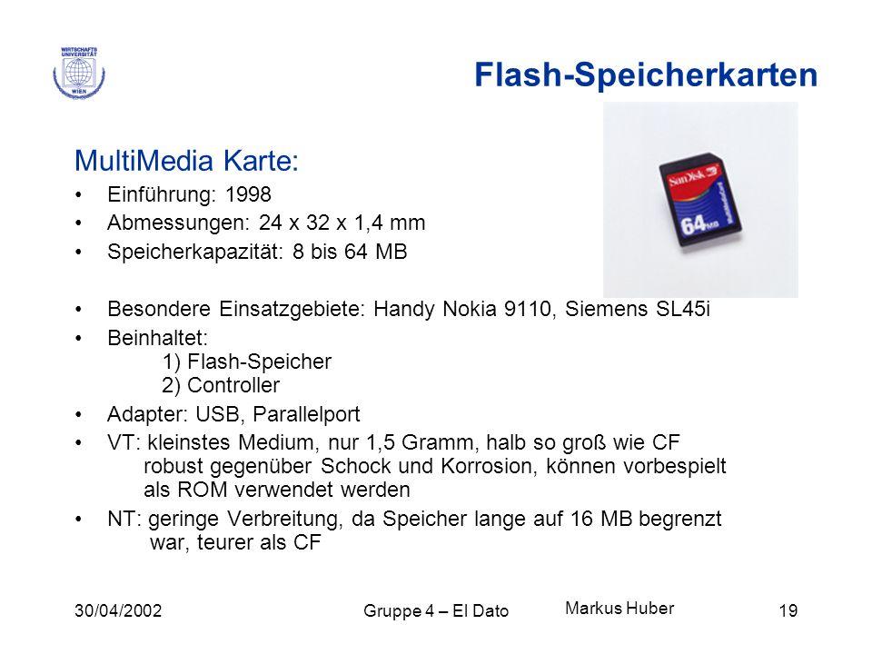 30/04/2002Gruppe 4 – El Dato19 Flash-Speicherkarten MultiMedia Karte: Einführung: 1998 Abmessungen: 24 x 32 x 1,4 mm Speicherkapazität: 8 bis 64 MB Be