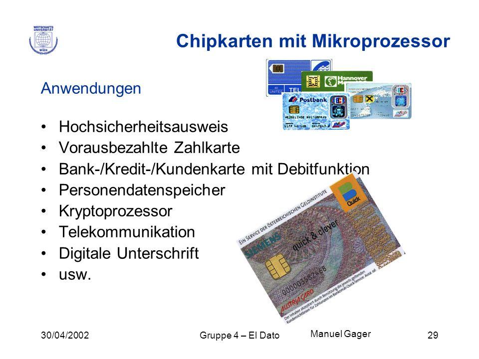 30/04/2002Gruppe 4 – El Dato29 Chipkarten mit Mikroprozessor Anwendungen Hochsicherheitsausweis Vorausbezahlte Zahlkarte Bank-/Kredit-/Kundenkarte mit