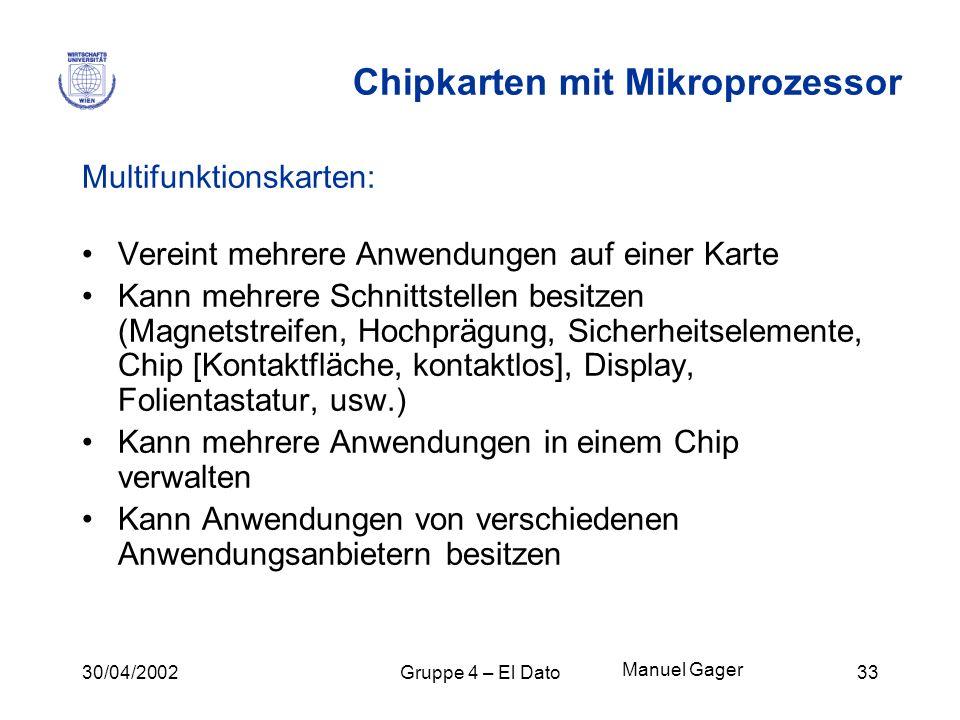 30/04/2002Gruppe 4 – El Dato33 Chipkarten mit Mikroprozessor Multifunktionskarten: Vereint mehrere Anwendungen auf einer Karte Kann mehrere Schnittste