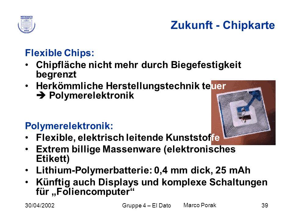 30/04/2002Gruppe 4 – El Dato39 Zukunft - Chipkarte Flexible Chips: Chipfläche nicht mehr durch Biegefestigkeit begrenzt Herkömmliche Herstellungstechn
