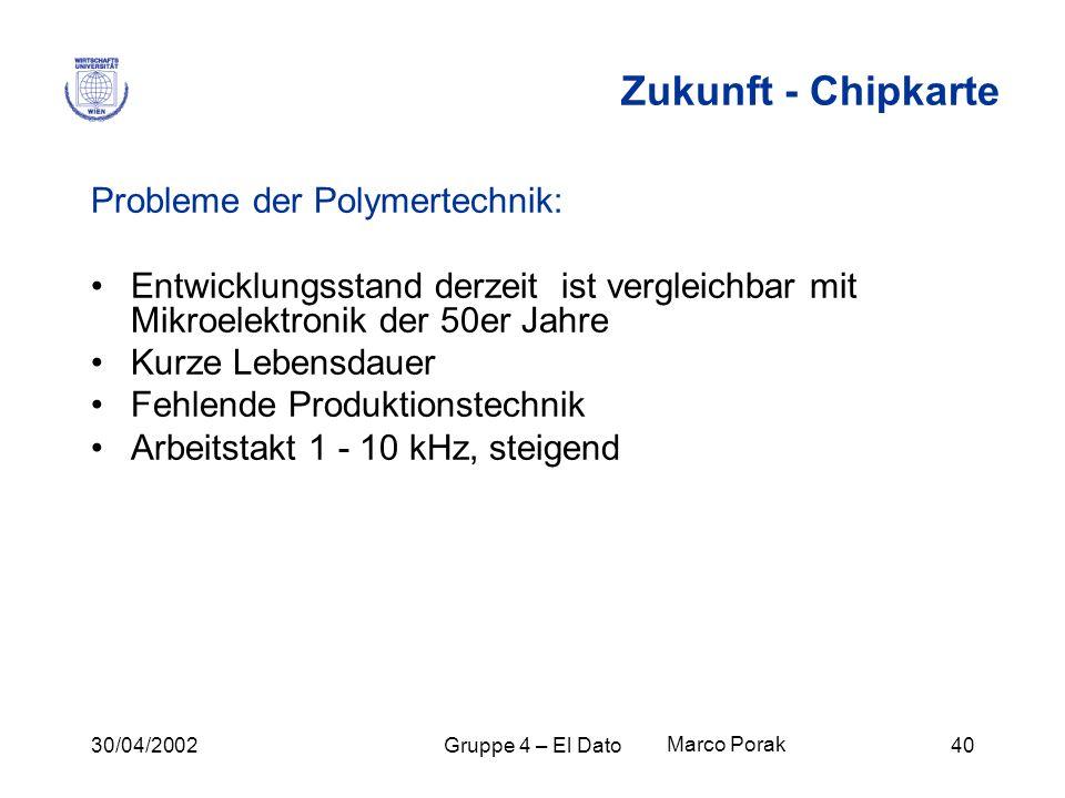 30/04/2002Gruppe 4 – El Dato40 Zukunft - Chipkarte Probleme der Polymertechnik: Entwicklungsstand derzeit ist vergleichbar mit Mikroelektronik der 50e