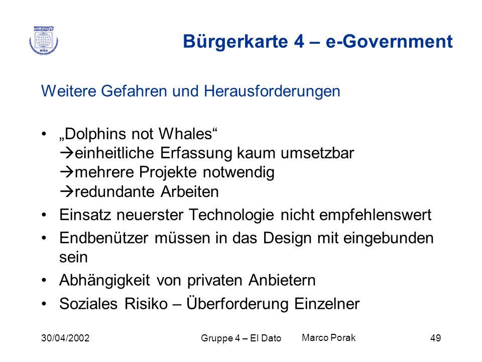 30/04/2002Gruppe 4 – El Dato49 Bürgerkarte 4 – e-Government Weitere Gefahren und Herausforderungen Dolphins not Whales einheitliche Erfassung kaum ums