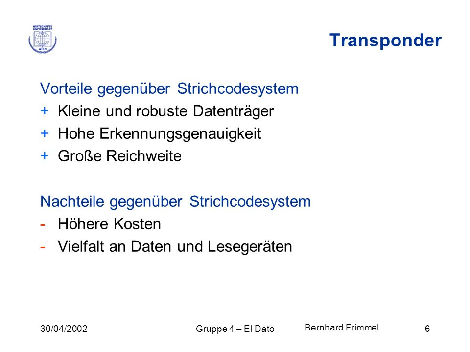 30/04/2002Gruppe 4 – El Dato6 Transponder Vorteile gegenüber Strichcodesystem +Kleine und robuste Datenträger +Hohe Erkennungsgenauigkeit +Große Reich