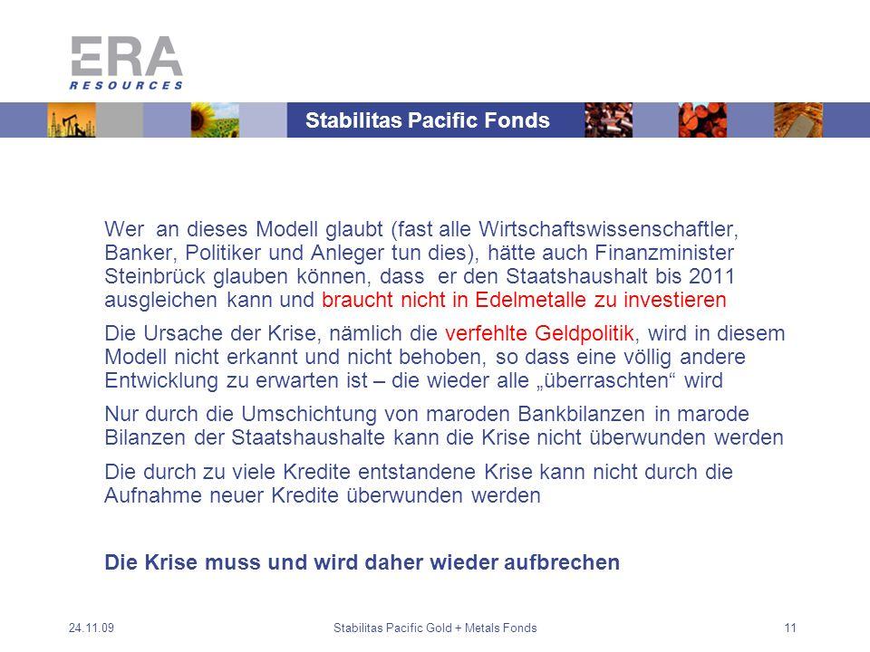 24.11.09Stabilitas Pacific Gold + Metals Fonds11 Wer an dieses Modell glaubt (fast alle Wirtschaftswissenschaftler, Banker, Politiker und Anleger tun dies), hätte auch Finanzminister Steinbrück glauben können, dass er den Staatshaushalt bis 2011 ausgleichen kann und braucht nicht in Edelmetalle zu investieren Die Ursache der Krise, nämlich die verfehlte Geldpolitik, wird in diesem Modell nicht erkannt und nicht behoben, so dass eine völlig andere Entwicklung zu erwarten ist – die wieder alle überraschten wird Nur durch die Umschichtung von maroden Bankbilanzen in marode Bilanzen der Staatshaushalte kann die Krise nicht überwunden werden Die durch zu viele Kredite entstandene Krise kann nicht durch die Aufnahme neuer Kredite überwunden werden Die Krise muss und wird daher wieder aufbrechen Stabilitas Pacific Fonds