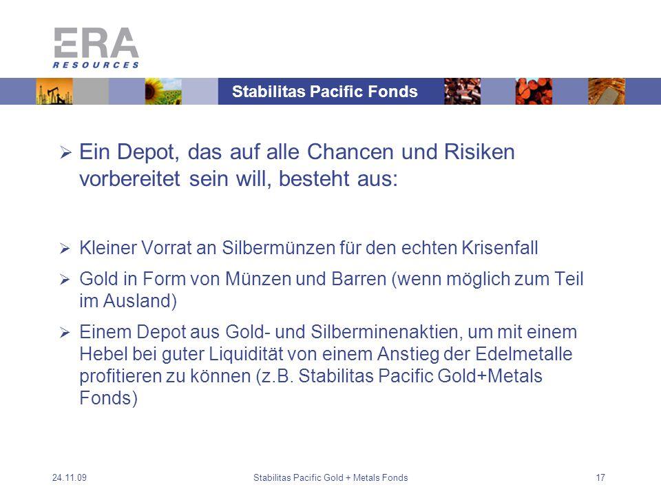 24.11.09Stabilitas Pacific Gold + Metals Fonds17 Ein Depot, das auf alle Chancen und Risiken vorbereitet sein will, besteht aus: Kleiner Vorrat an Silbermünzen für den echten Krisenfall Gold in Form von Münzen und Barren (wenn möglich zum Teil im Ausland) Einem Depot aus Gold- und Silberminenaktien, um mit einem Hebel bei guter Liquidität von einem Anstieg der Edelmetalle profitieren zu können (z.B.