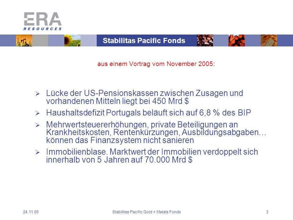 24.11.09Stabilitas Pacific Gold + Metals Fonds3 aus einem Vortrag vom November 2005: Lücke der US-Pensionskassen zwischen Zusagen und vorhandenen Mitteln liegt bei 450 Mrd $ Haushaltsdefizit Portugals beläuft sich auf 6,8 % des BIP Mehrwertsteuererhöhungen, private Beteiligungen an Krankheitskosten, Rentenkürzungen, Ausbildungsabgaben… können das Finanzsystem nicht sanieren Immobilienblase.