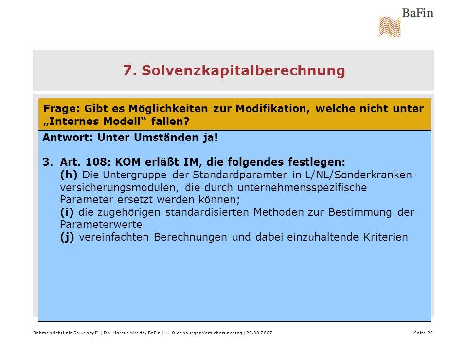 Rahmenrichtlinie Solvency II | Dr. Marcus Wrede, BaFin | 1. Oldenburger Versicherungstag | 29.08.2007 Seite 26 7. Solvenzkapitalberechnung Frage: Gibt